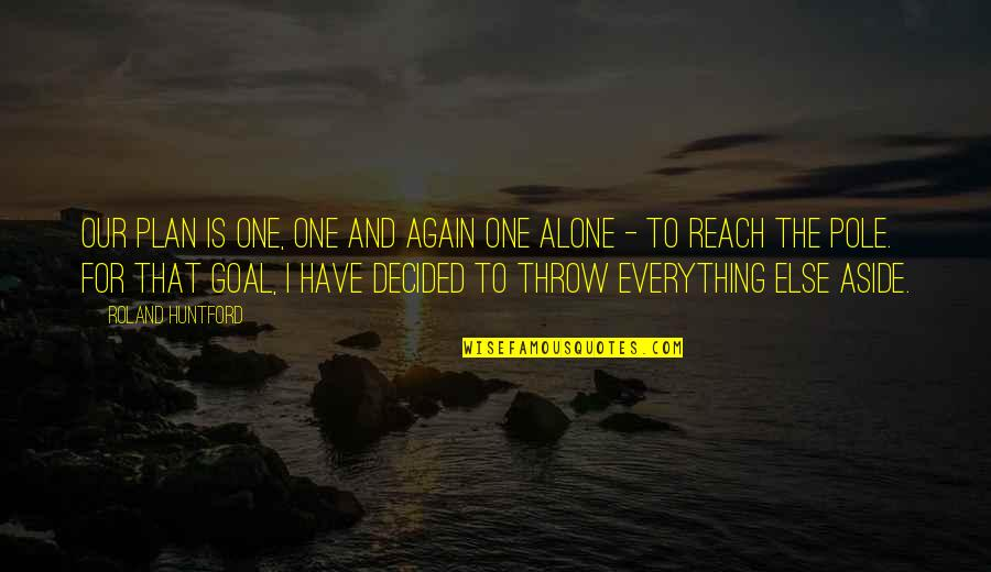 Alone Again Quotes By Roland Huntford: Our plan is one, one and again one