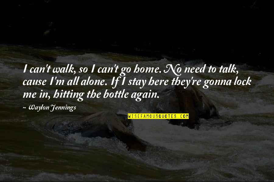Alone Again Quotes By Waylon Jennings: I can't walk, so I can't go home.
