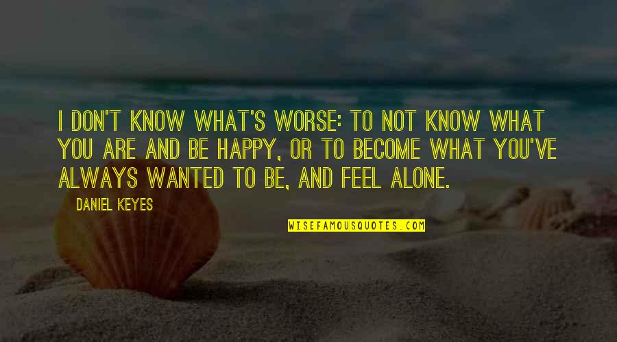 Alone But Always Happy Quotes By Daniel Keyes: I don't know what's worse: to not know