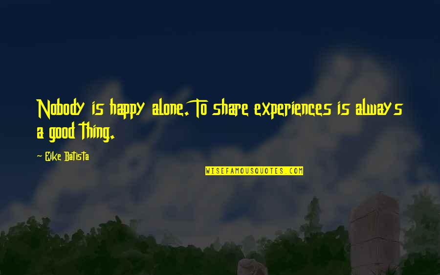 Alone But Always Happy Quotes By Eike Batista: Nobody is happy alone. To share experiences is
