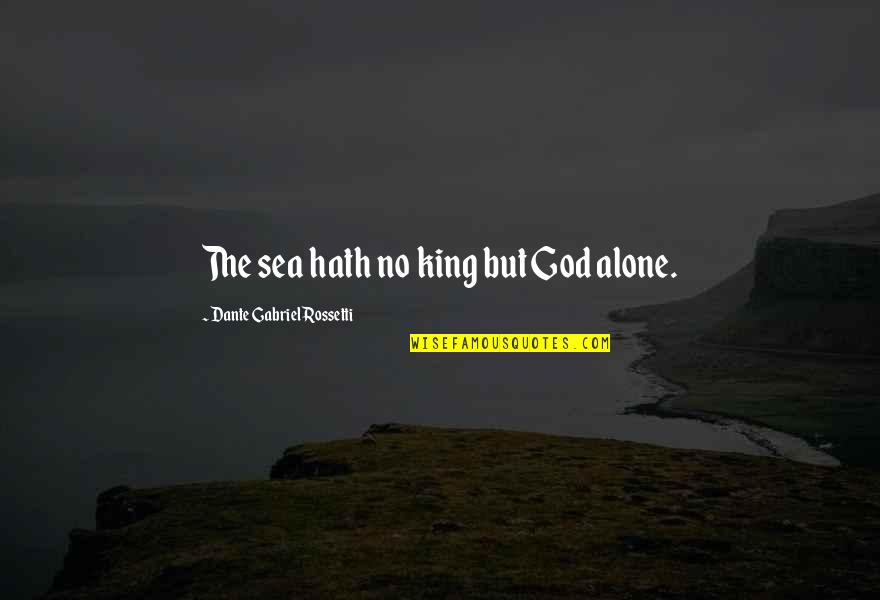 Alone In Beach Quotes By Dante Gabriel Rossetti: The sea hath no king but God alone.