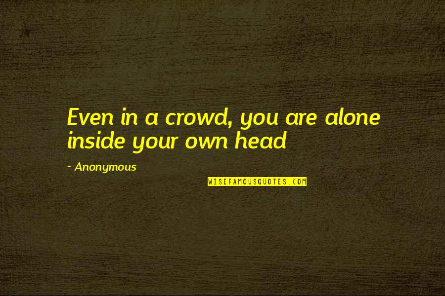 Alone In Crowd Quotes By Anonymous: Even in a crowd, you are alone inside