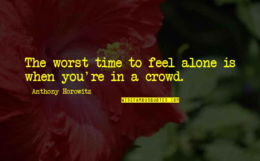 Alone In Crowd Quotes By Anthony Horowitz: The worst time to feel alone is when
