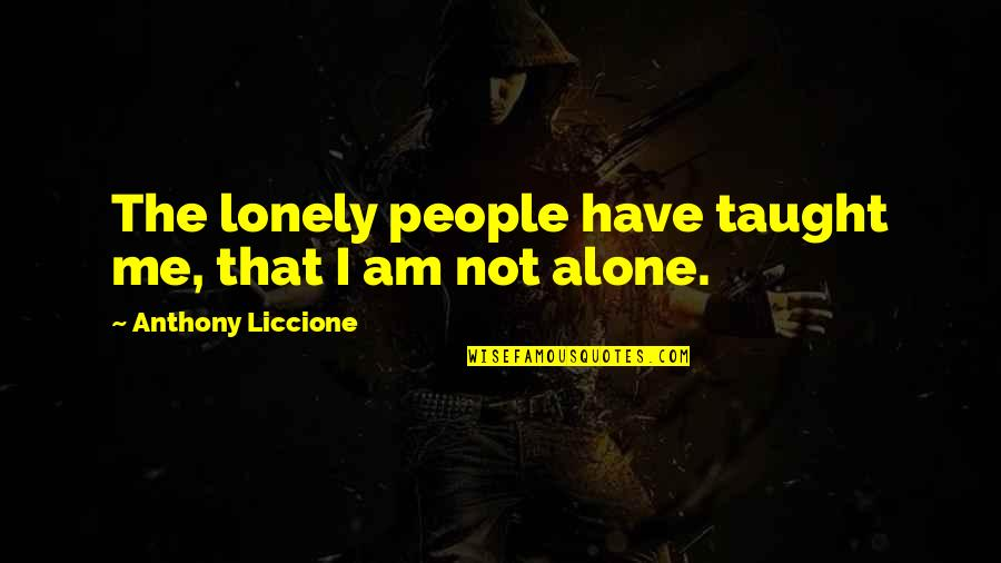Alone In Crowd Quotes By Anthony Liccione: The lonely people have taught me, that I