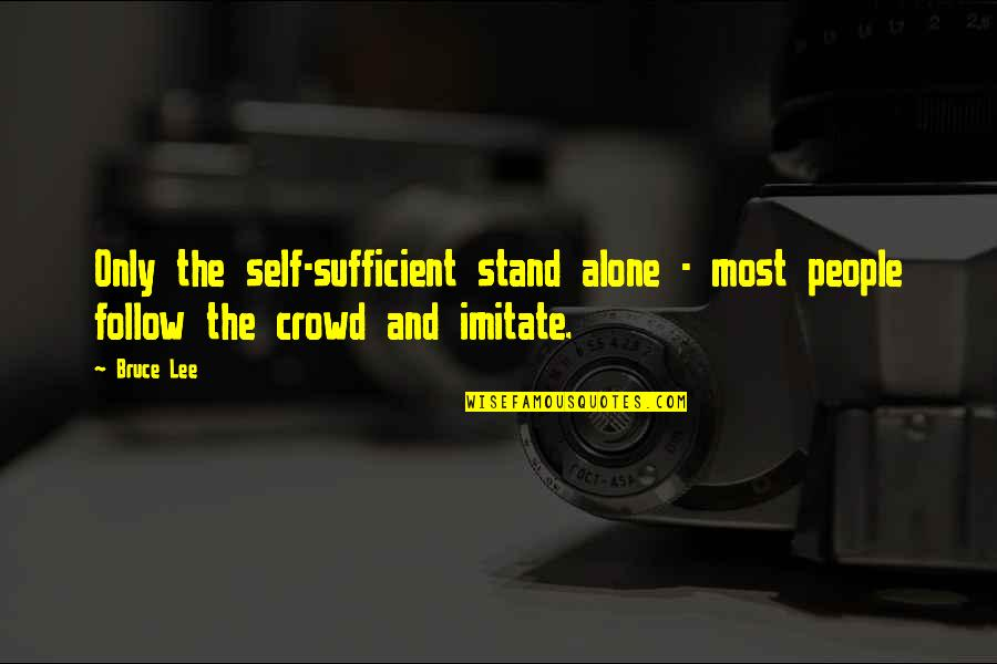 Alone In Crowd Quotes By Bruce Lee: Only the self-sufficient stand alone - most people
