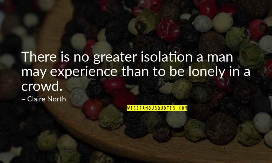 Alone In Crowd Quotes By Claire North: There is no greater isolation a man may