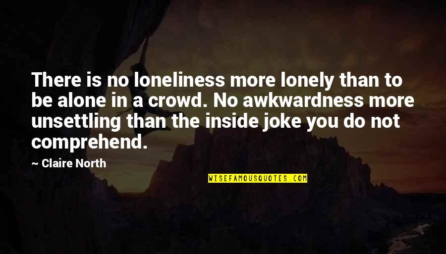 Alone In Crowd Quotes By Claire North: There is no loneliness more lonely than to
