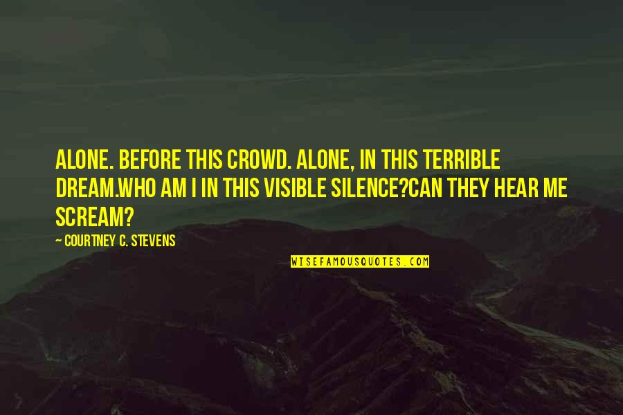 Alone In Crowd Quotes By Courtney C. Stevens: Alone. Before this crowd. Alone, in this terrible