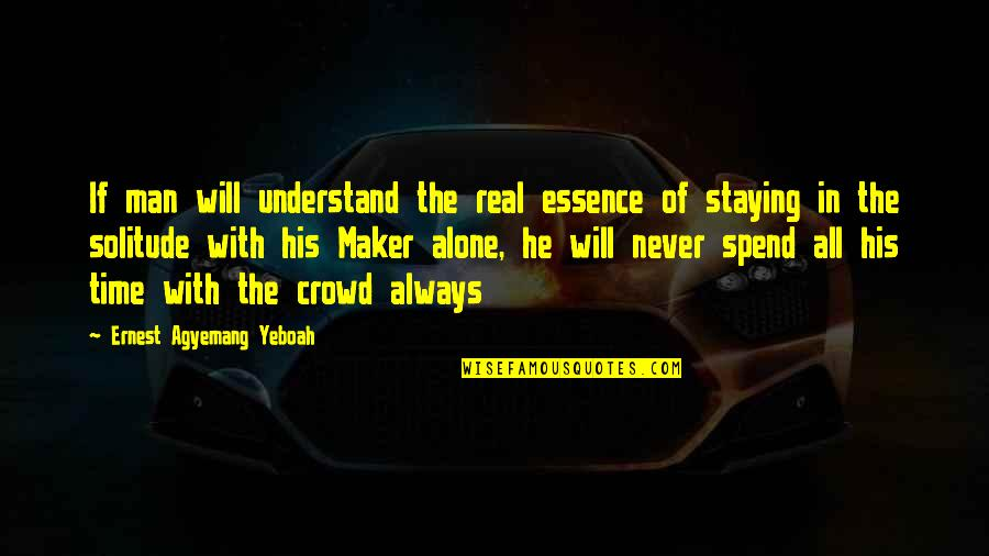 Alone In Crowd Quotes By Ernest Agyemang Yeboah: If man will understand the real essence of