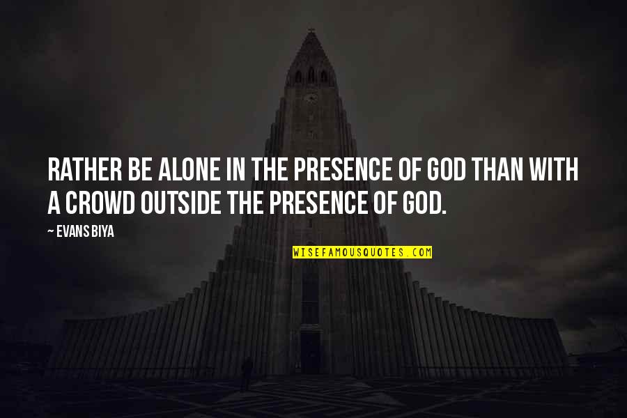 Alone In Crowd Quotes By Evans Biya: Rather be alone in the presence of God