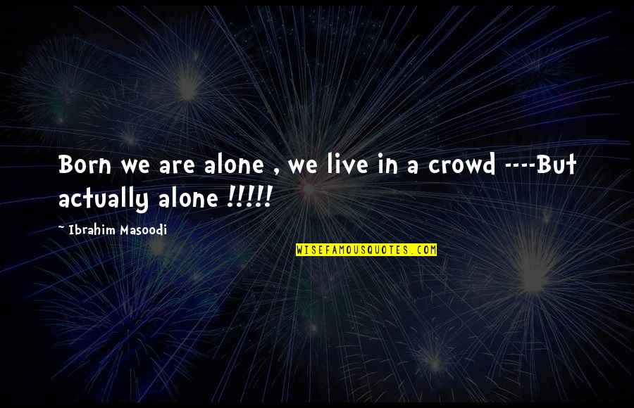 Alone In Crowd Quotes By Ibrahim Masoodi: Born we are alone , we live in