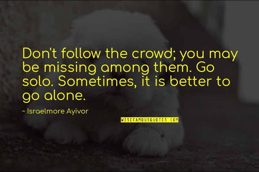 Alone In Crowd Quotes By Israelmore Ayivor: Don't follow the crowd; you may be missing