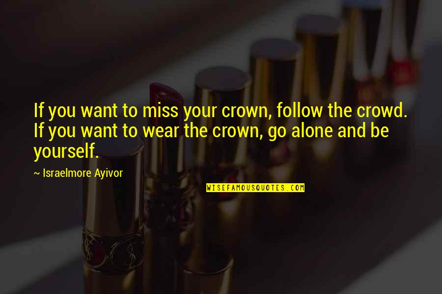 Alone In Crowd Quotes By Israelmore Ayivor: If you want to miss your crown, follow