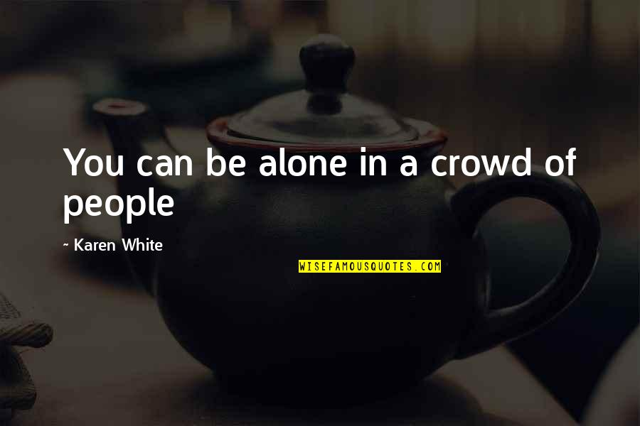 Alone In Crowd Quotes By Karen White: You can be alone in a crowd of