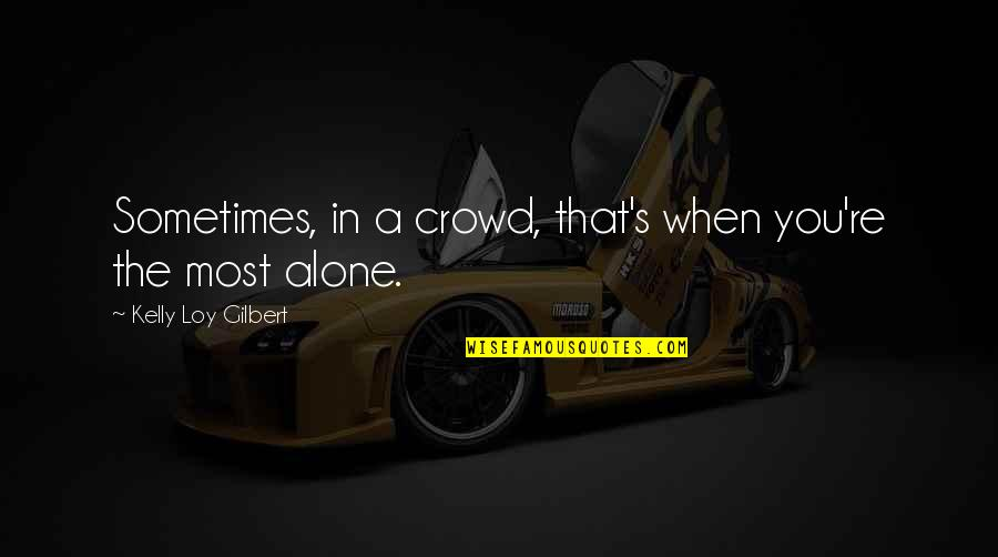 Alone In Crowd Quotes By Kelly Loy Gilbert: Sometimes, in a crowd, that's when you're the