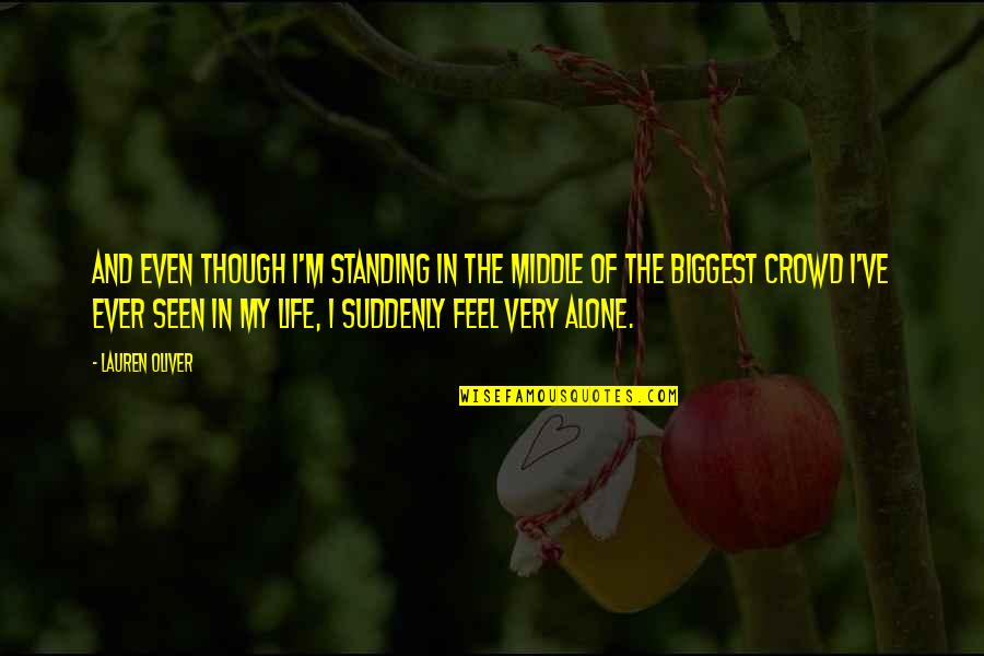 Alone In Crowd Quotes By Lauren Oliver: And even though I'm standing in the middle