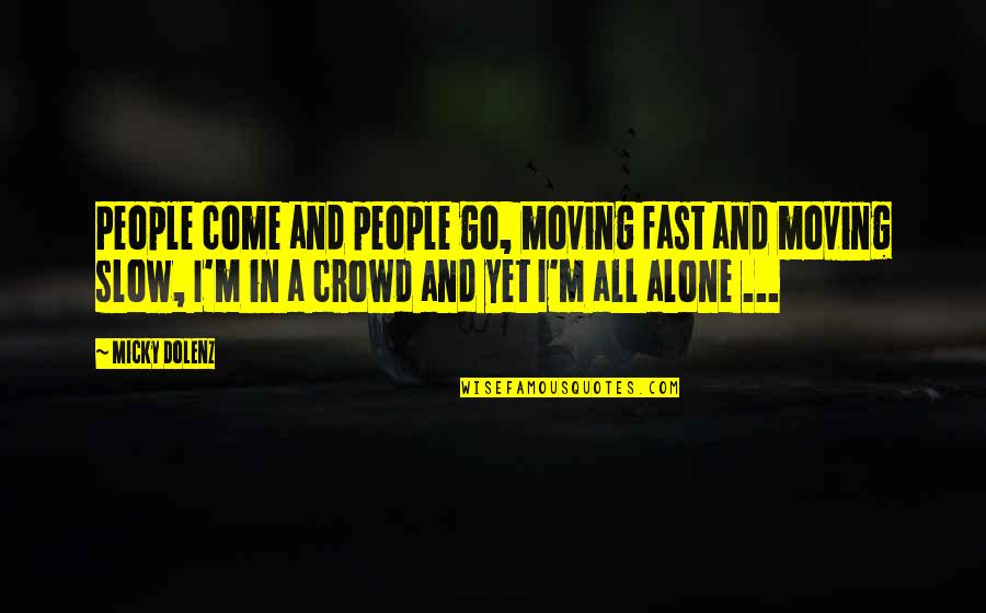 Alone In Crowd Quotes By Micky Dolenz: People come and people go, moving fast and