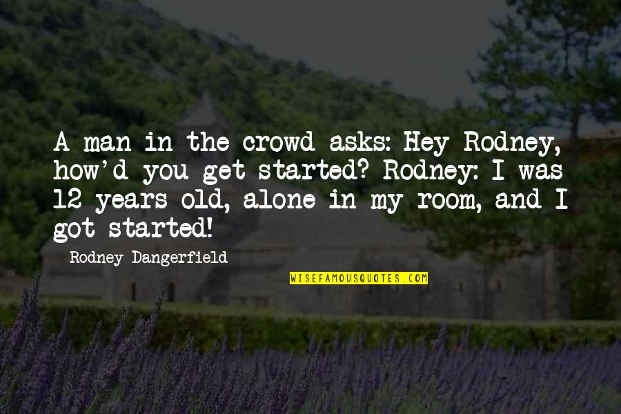Alone In Crowd Quotes By Rodney Dangerfield: A man in the crowd asks: Hey Rodney,