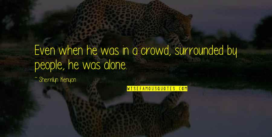 Alone In Crowd Quotes By Sherrilyn Kenyon: Even when he was in a crowd, surrounded