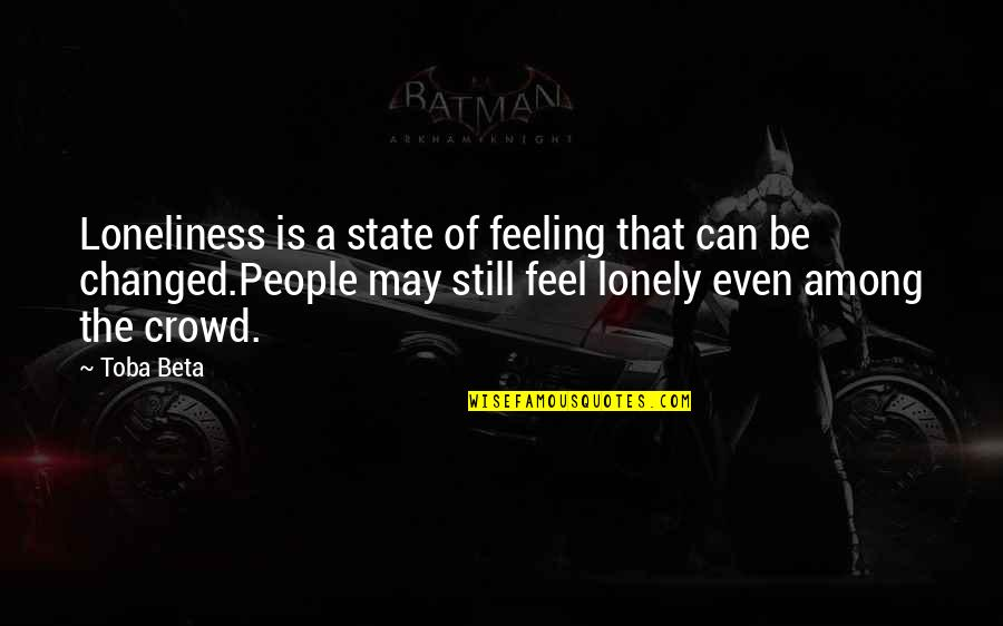 Alone In Crowd Quotes By Toba Beta: Loneliness is a state of feeling that can
