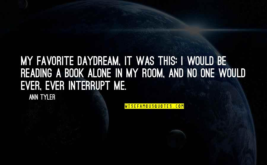 Alone In My Room Quotes By Ann Tyler: My favorite daydream, it was this: I would