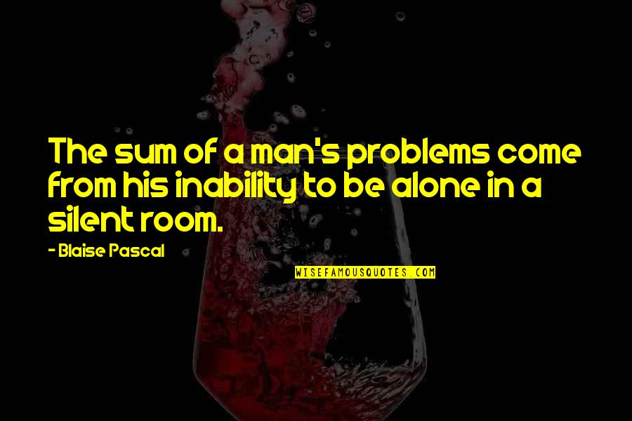 Alone In My Room Quotes By Blaise Pascal: The sum of a man's problems come from