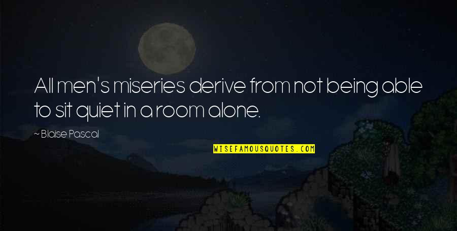 Alone In My Room Quotes By Blaise Pascal: All men's miseries derive from not being able