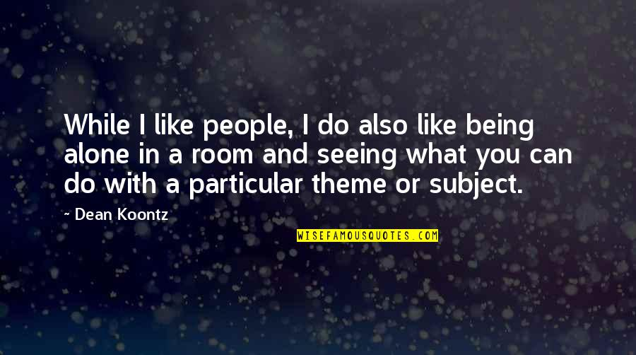 Alone In My Room Quotes By Dean Koontz: While I like people, I do also like
