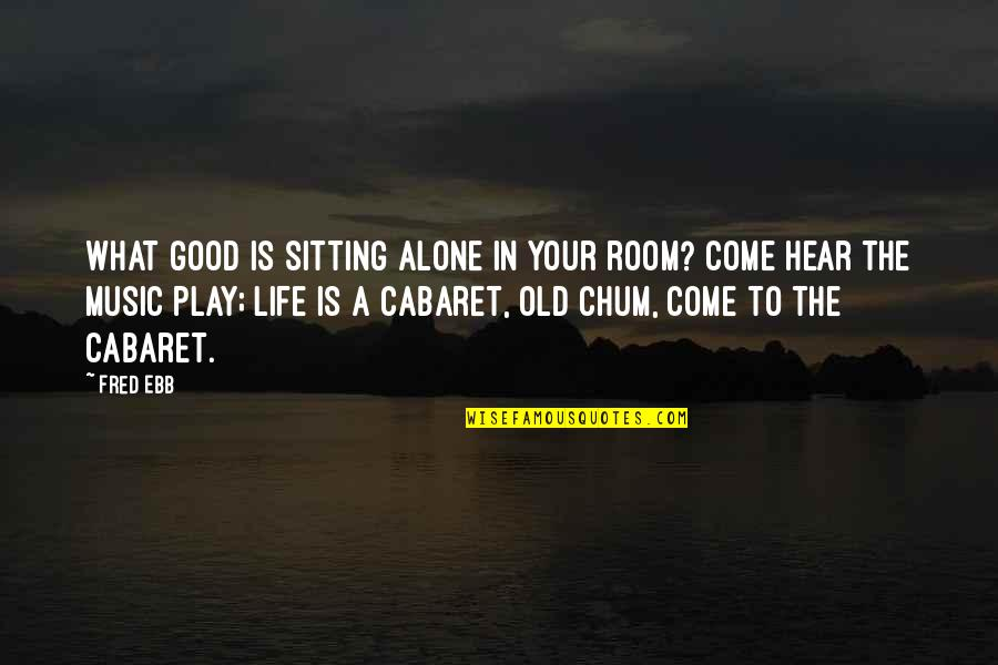 Alone In My Room Quotes By Fred Ebb: What good is sitting alone in your room?