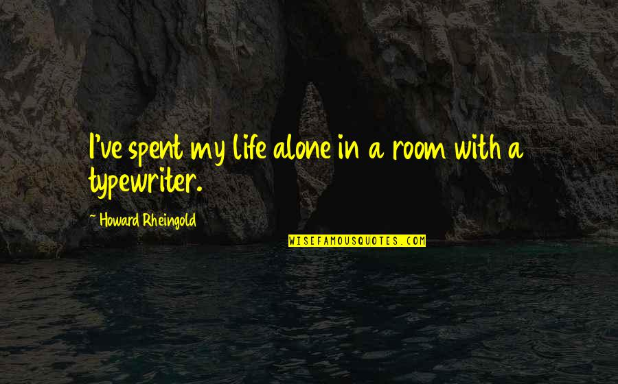 Alone In My Room Quotes By Howard Rheingold: I've spent my life alone in a room