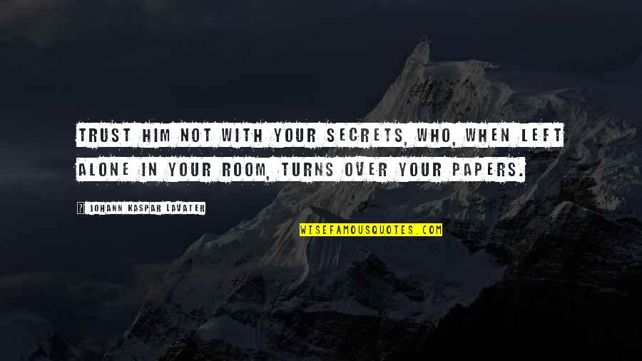 Alone In My Room Quotes By Johann Kaspar Lavater: Trust him not with your secrets, who, when