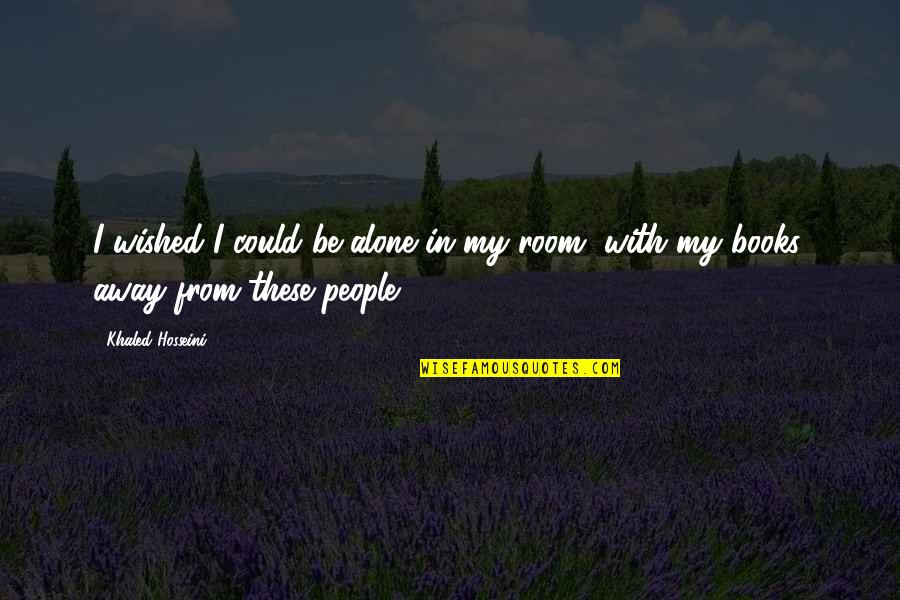 Alone In My Room Quotes By Khaled Hosseini: I wished I could be alone in my