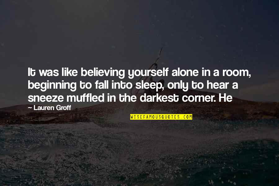 Alone In My Room Quotes By Lauren Groff: It was like believing yourself alone in a