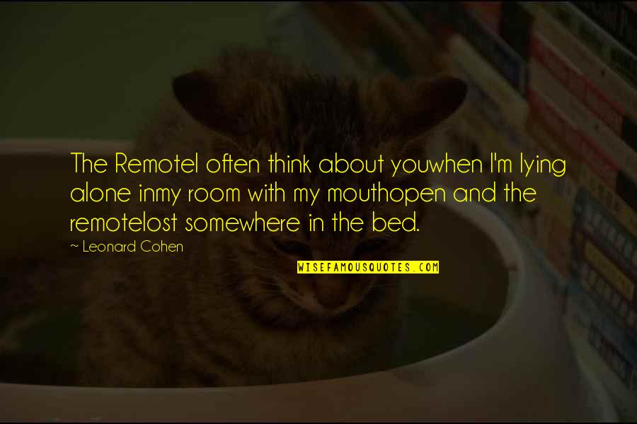 Alone In My Room Quotes By Leonard Cohen: The RemoteI often think about youwhen I'm lying