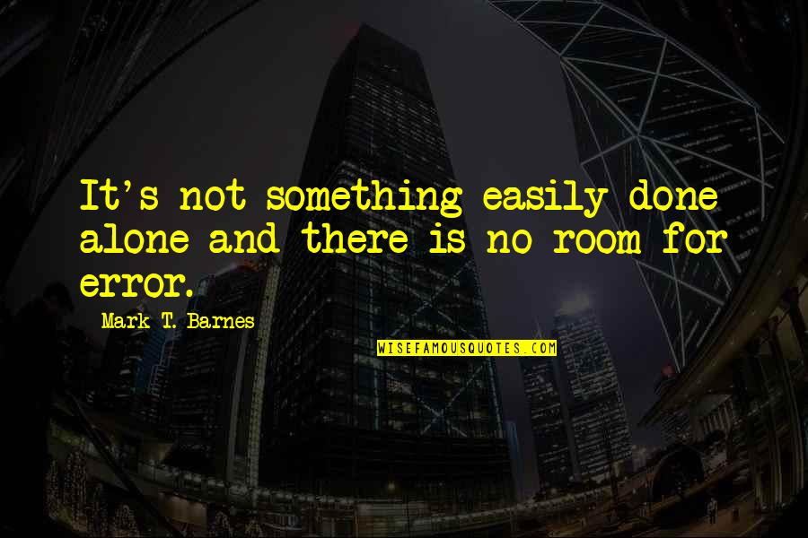 Alone In My Room Quotes By Mark T. Barnes: It's not something easily done alone and there
