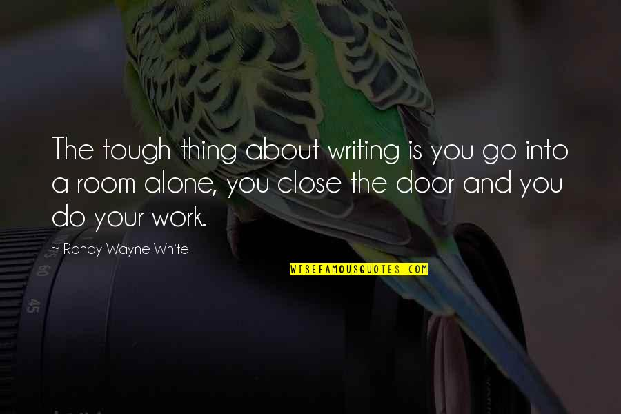 Alone In My Room Quotes By Randy Wayne White: The tough thing about writing is you go