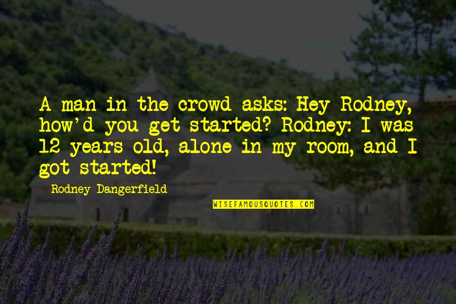 Alone In My Room Quotes By Rodney Dangerfield: A man in the crowd asks: Hey Rodney,