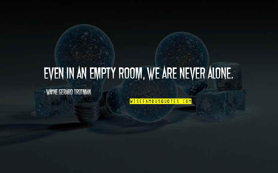 Alone In My Room Quotes By Wayne Gerard Trotman: Even in an empty room, we are never
