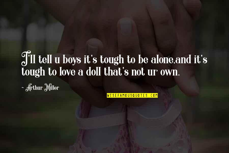 Alone Love Quotes By Arthur Miller: I'll tell u boys it's tough to be