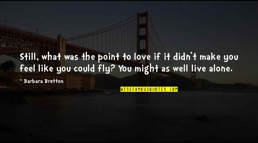 Alone Love Quotes By Barbara Bretton: Still, what was the point to love if