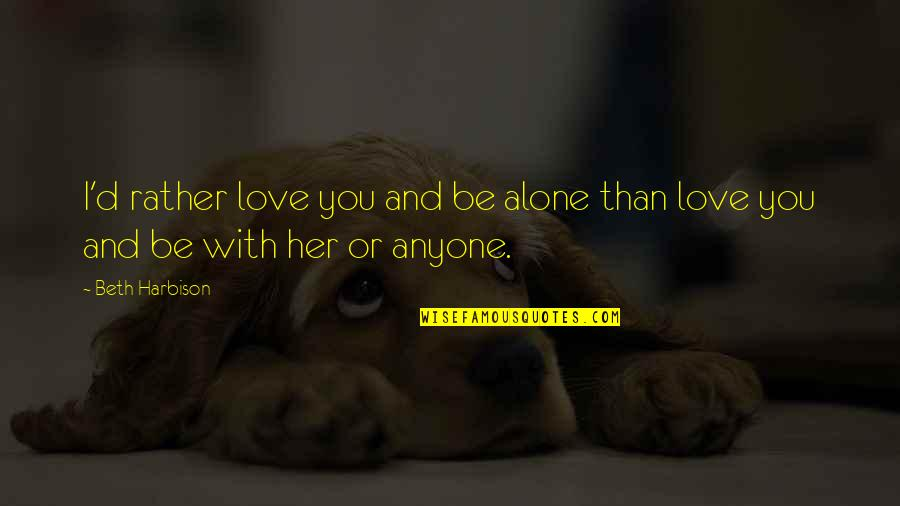 Alone Love Quotes By Beth Harbison: I'd rather love you and be alone than