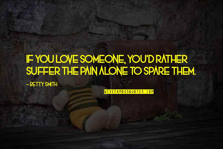 Alone Love Quotes By Betty Smith: If you love someone, you'd rather suffer the