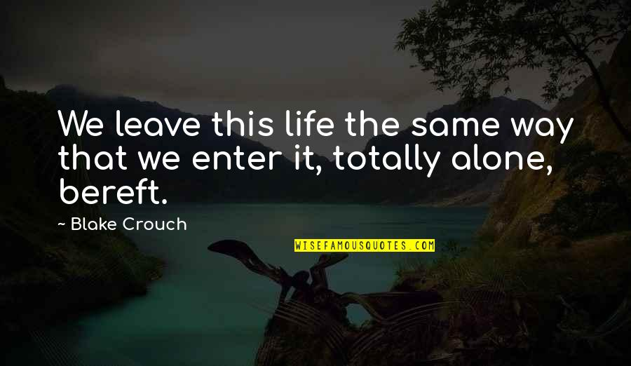 Alone Love Quotes By Blake Crouch: We leave this life the same way that