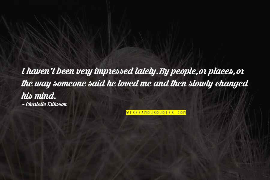 Alone Love Quotes By Charlotte Eriksson: I haven't been very impressed lately.By people,or places,or