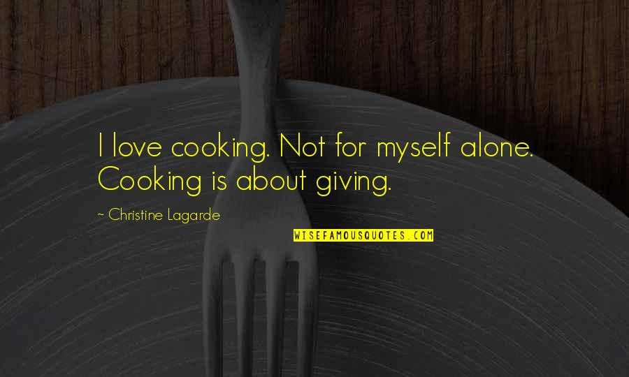 Alone Love Quotes By Christine Lagarde: I love cooking. Not for myself alone. Cooking