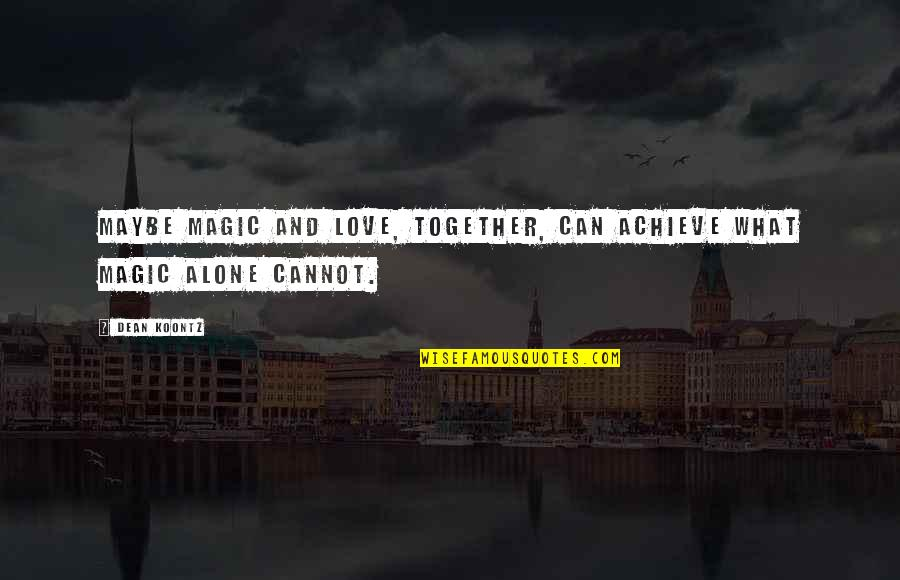 Alone Love Quotes By Dean Koontz: Maybe magic and love, together, can achieve what
