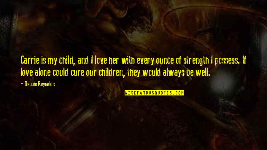 Alone Love Quotes By Debbie Reynolds: Carrie is my child, and I love her