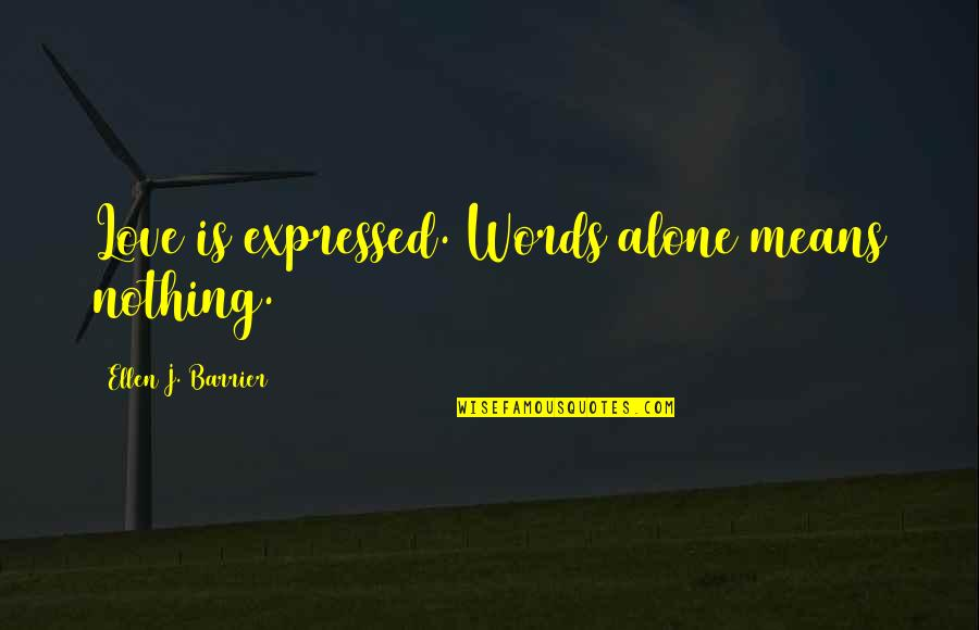 Alone Love Quotes By Ellen J. Barrier: Love is expressed. Words alone means nothing.