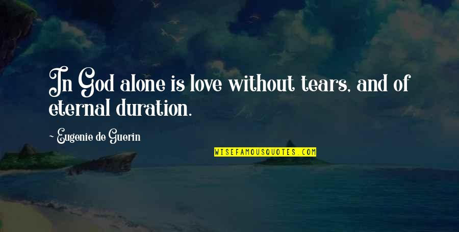 Alone Love Quotes By Eugenie De Guerin: In God alone is love without tears, and