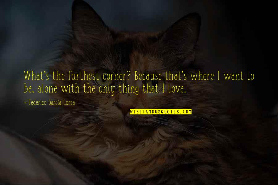 Alone Love Quotes By Federico Garcia Lorca: What's the furthest corner? Because that's where I